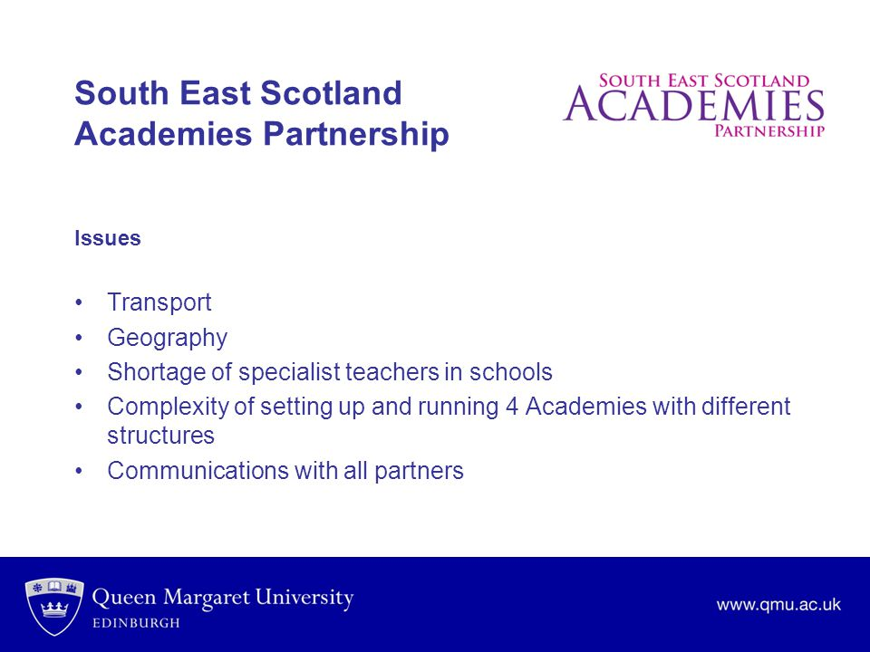 South East Scotland Academies Partnership Issues Transport Geography Shortage of specialist teachers in schools Complexity of setting up and running 4 Academies with different structures Communications with all partners