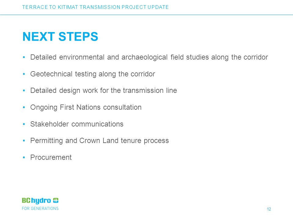 12 NEXT STEPS Detailed environmental and archaeological field studies along the corridor Geotechnical testing along the corridor Detailed design work for the transmission line Ongoing First Nations consultation Stakeholder communications Permitting and Crown Land tenure process Procurement TERRACE TO KITIMAT TRANSMISSION PROJECT UPDATE