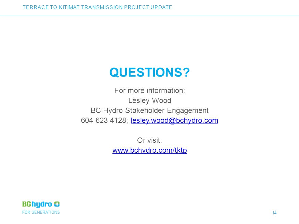 14 QUESTIONS? For more information: Lesley Wood BC Hydro Stakeholder Engagement 604 623 4128; lesley.wood@bchydro.comlesley.wood@bchydro.com Or visit:
