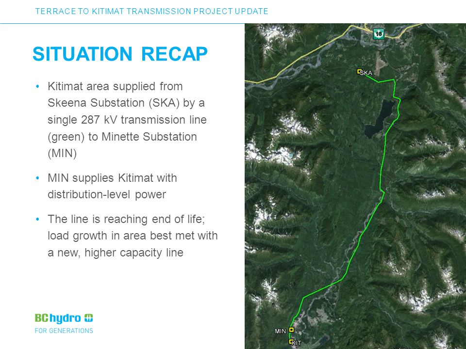 3 SITUATION RECAP Kitimat area supplied from Skeena Substation (SKA) by a single 287 kV transmission line (green) to Minette Substation (MIN) MIN supplies Kitimat with distribution-level power The line is reaching end of life; load growth in area best met with a new, higher capacity line TERRACE TO KITIMAT TRANSMISSION PROJECT UPDATE 3