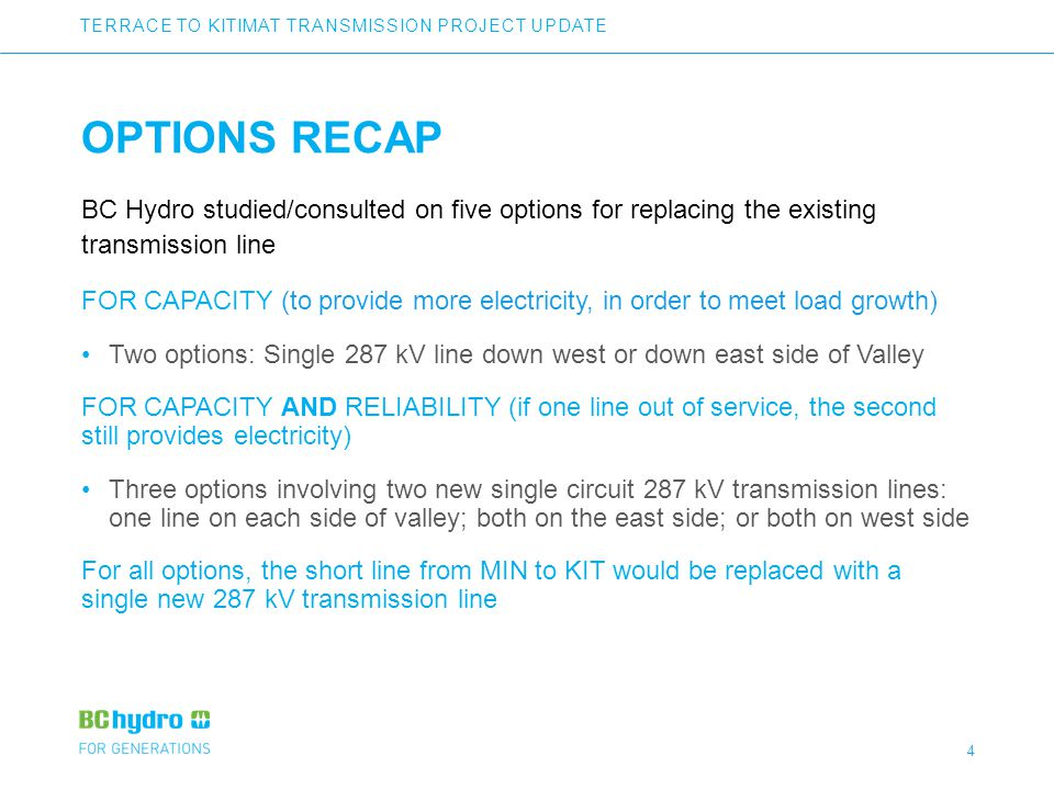4 OPTIONS RECAP BC Hydro studied/consulted on five options for replacing the existing transmission line FOR CAPACITY (to provide more electricity, in order to meet load growth) Two options: Single 287 kV line down west or down east side of Valley FOR CAPACITY AND RELIABILITY (if one line out of service, the second still provides electricity) Three options involving two new single circuit 287 kV transmission lines: one line on each side of valley; both on the east side; or both on west side For all options, the short line from MIN to KIT would be replaced with a single new 287 kV transmission line TERRACE TO KITIMAT TRANSMISSION PROJECT UPDATE