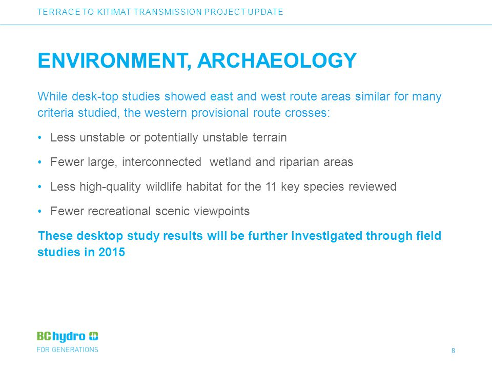 8 ENVIRONMENT, ARCHAEOLOGY While desk-top studies showed east and west route areas similar for many criteria studied, the western provisional route crosses: Less unstable or potentially unstable terrain Fewer large, interconnected wetland and riparian areas Less high-quality wildlife habitat for the 11 key species reviewed Fewer recreational scenic viewpoints These desktop study results will be further investigated through field studies in 2015 TERRACE TO KITIMAT TRANSMISSION PROJECT UPDATE