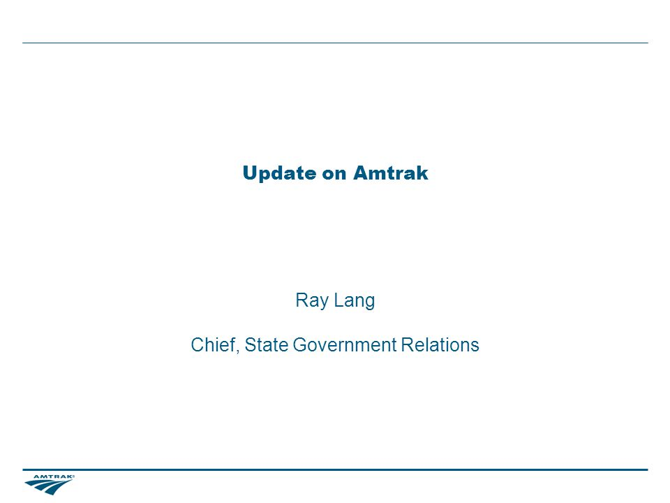 Update on Amtrak Ray Lang Chief, State Government Relations