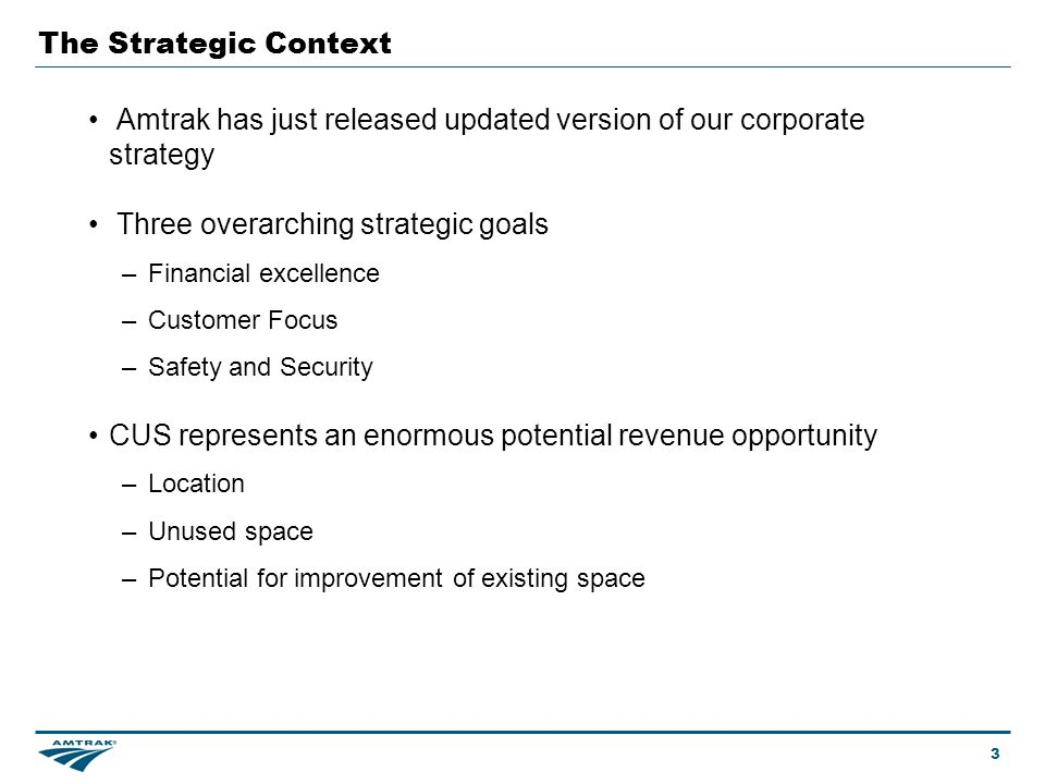The Strategic Context Amtrak has just released updated version of our corporate strategy Three overarching strategic goals – Financial excellence – Customer Focus – Safety and Security CUS represents an enormous potential revenue opportunity – Location – Unused space – Potential for improvement of existing space 3