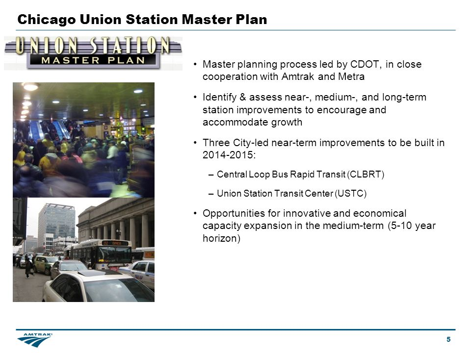 Chicago Union Station Master Plan 5 Master planning process led by CDOT, in close cooperation with Amtrak and Metra Identify & assess near-, medium-, and long-term station improvements to encourage and accommodate growth Three City-led near-term improvements to be built in 2014-2015: –Central Loop Bus Rapid Transit (CLBRT) –Union Station Transit Center (USTC) Opportunities for innovative and economical capacity expansion in the medium-term (5-10 year horizon)