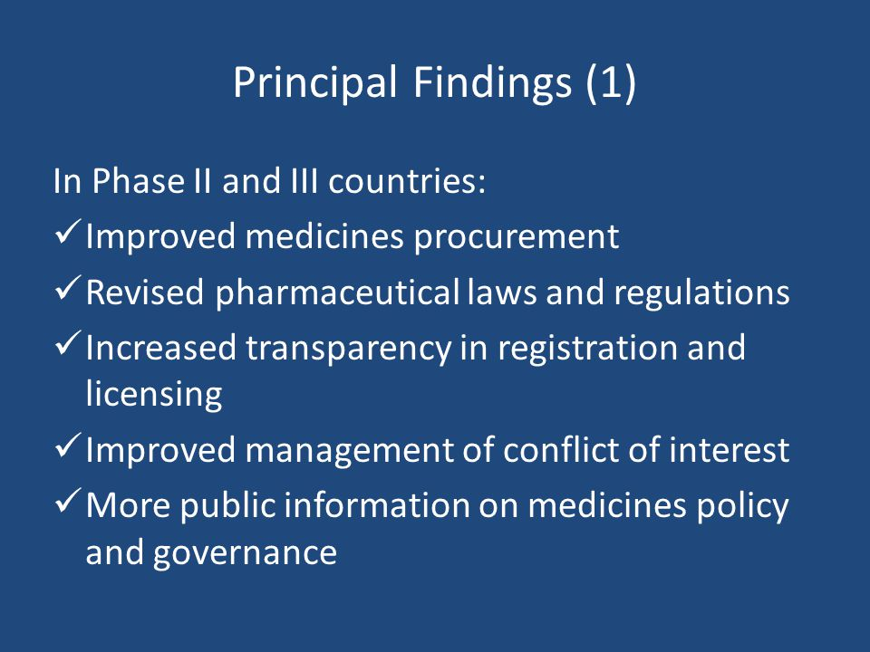 Principal Findings (1) In Phase II and III countries: Improved medicines procurement Revised pharmaceutical laws and regulations Increased transparency in registration and licensing Improved management of conflict of interest More public information on medicines policy and governance