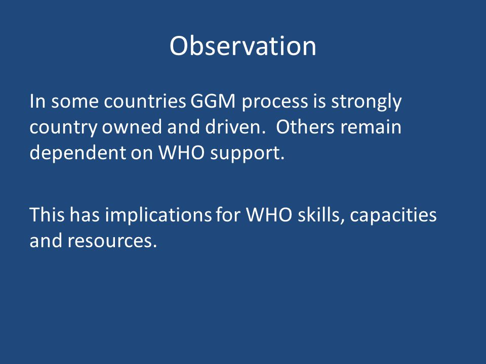 Observation In some countries GGM process is strongly country owned and driven. Others remain dependent on WHO support. This has implications for WHO