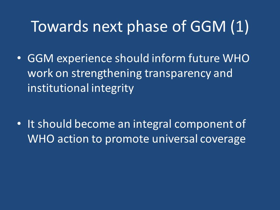 Towards next phase of GGM (1) GGM experience should inform future WHO work on strengthening transparency and institutional integrity It should become an integral component of WHO action to promote universal coverage