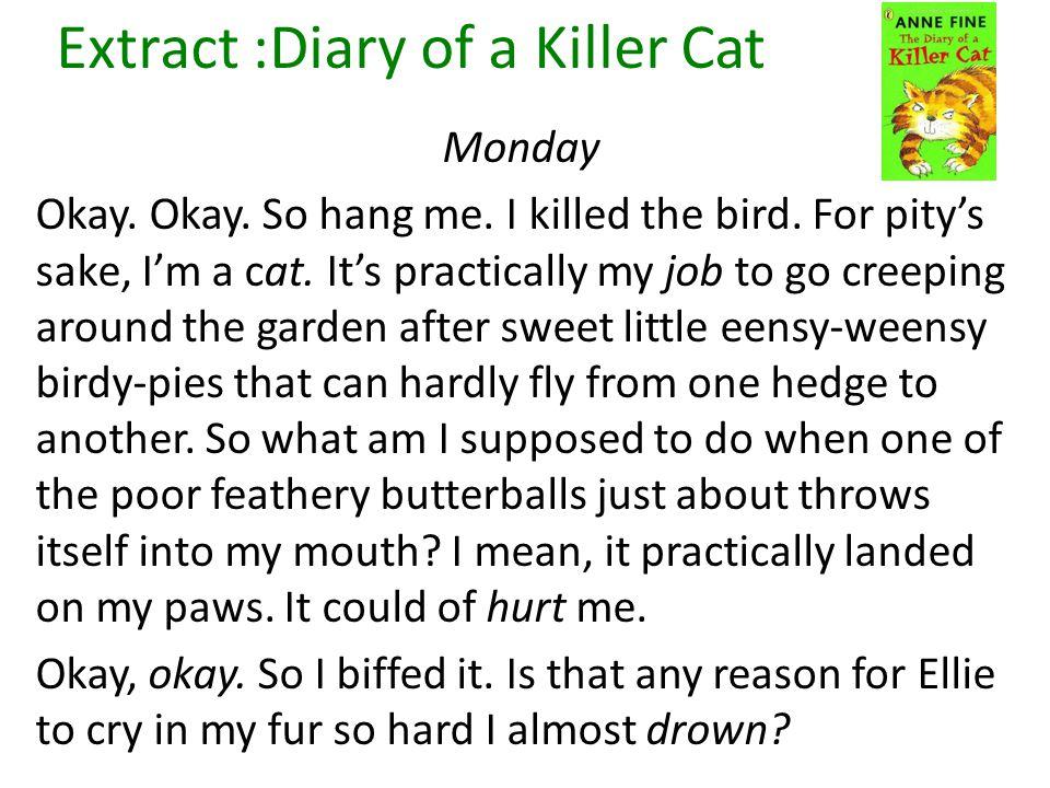 Extract :Diary of a Killer Cat Monday Okay. Okay. So hang me. I killed the bird. For pity's sake, I'm a cat. It's practically my job to go creeping ar
