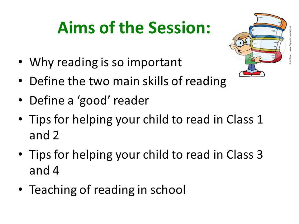 Aims of the Session: Why reading is so important Define the two main skills of reading Define a 'good' reader Tips for helping your child to read in Class 1 and 2 Tips for helping your child to read in Class 3 and 4 Teaching of reading in school