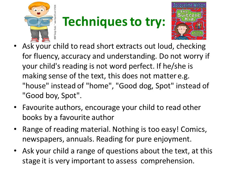 Techniques to try: Ask your child to read short extracts out loud, checking for fluency, accuracy and understanding.