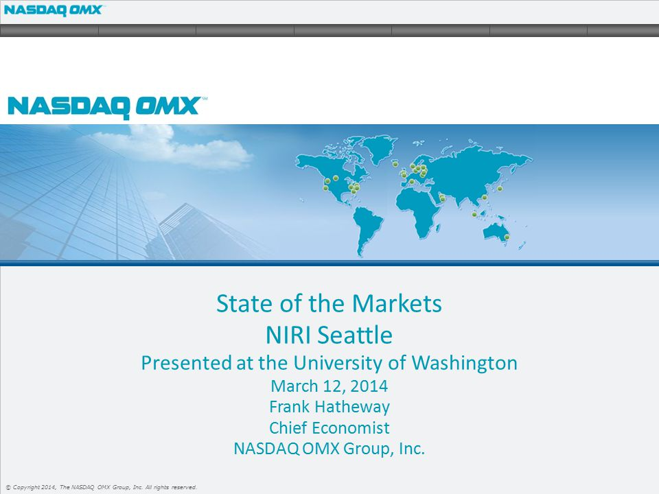 1 © Copyright 2014, The NASDAQ OMX Group, Inc. All rights reserved. State of the Markets NIRI Seattle Presented at the University of Washington March