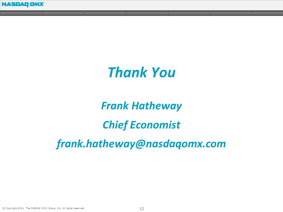 12 © Copyright 2014, The NASDAQ OMX Group, Inc. All rights reserved. Thank You Frank Hatheway Chief Economist frank.hatheway@nasdaqomx.com