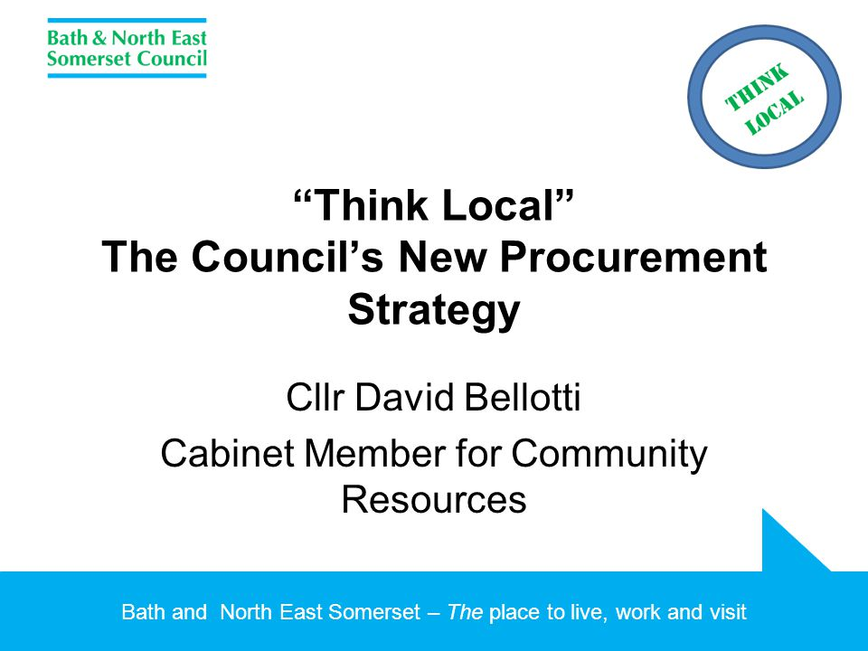 Bath and North East Somerset – The place to live, work and visit Think Local The Council's New Procurement Strategy Cllr David Bellotti Cabinet Member for Community Resources