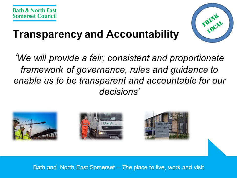 Bath and North East Somerset – The place to live, work and visit Transparency and Accountability ' We will provide a fair, consistent and proportionate framework of governance, rules and guidance to enable us to be transparent and accountable for our decisions'