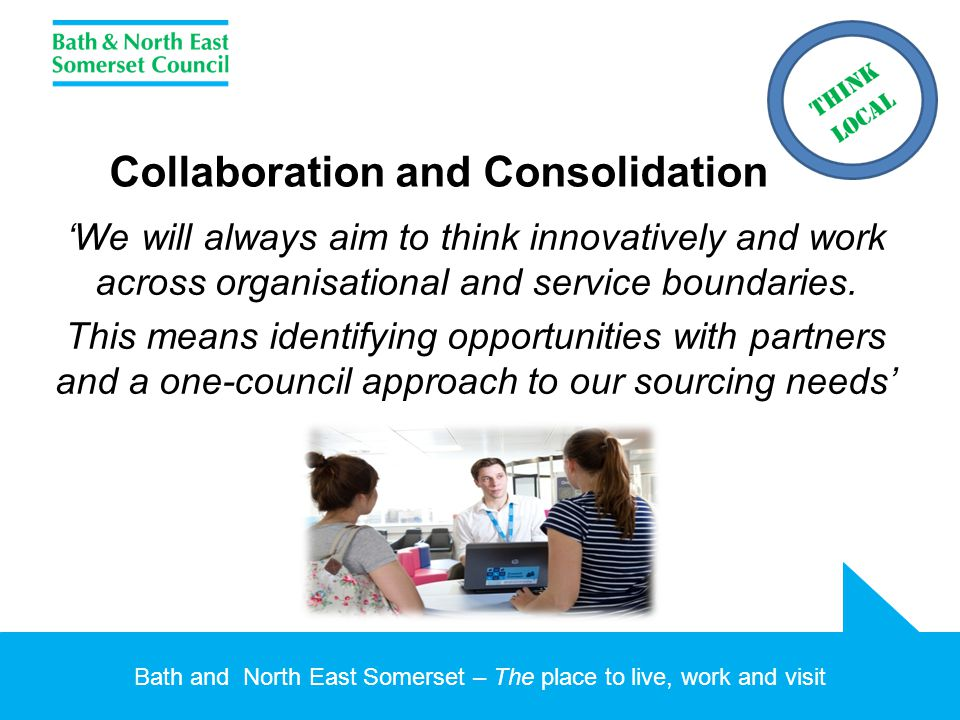 Bath and North East Somerset – The place to live, work and visit Collaboration and Consolidation 'We will always aim to think innovatively and work across organisational and service boundaries.