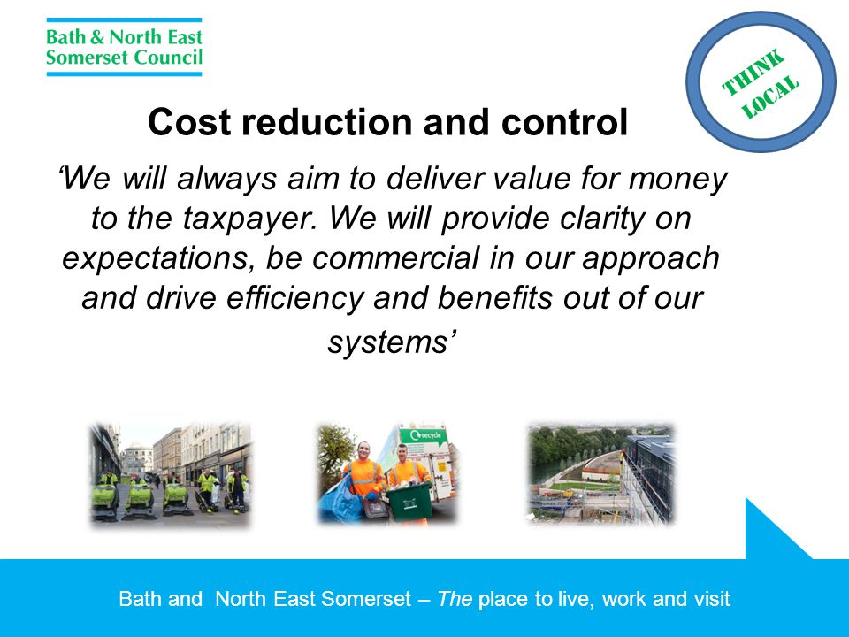 Bath and North East Somerset – The place to live, work and visit Cost reduction and control 'We will always aim to deliver value for money to the taxpayer.