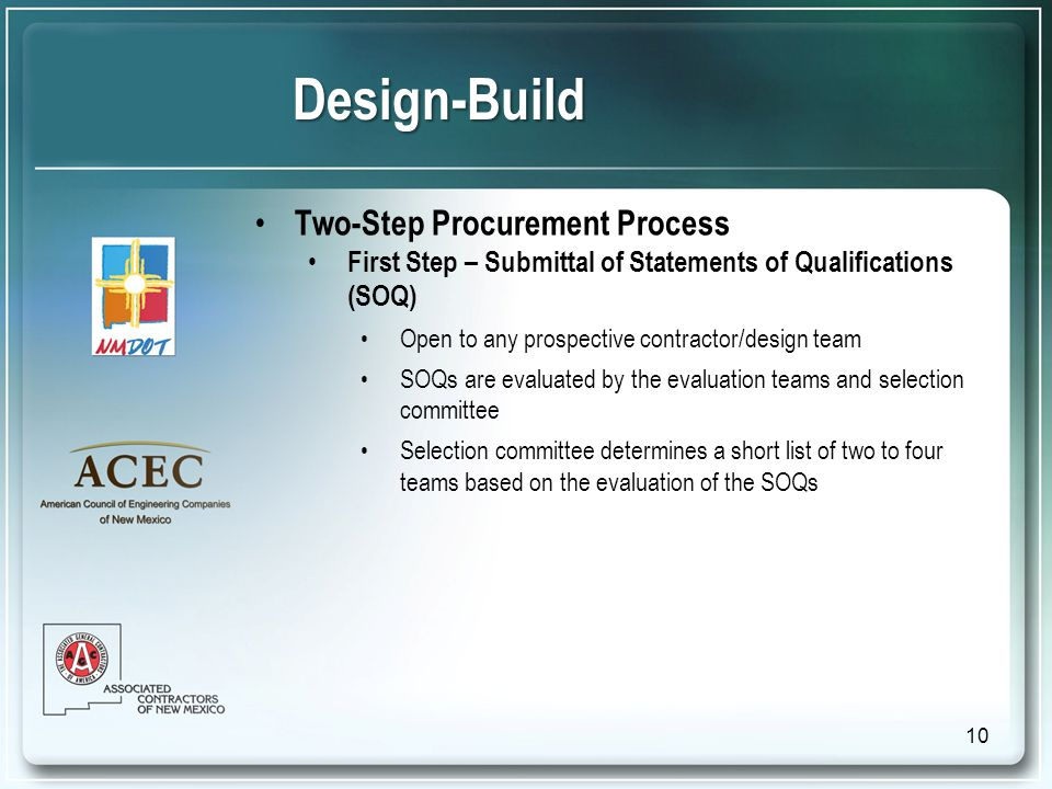 Design-Build Two-Step Procurement Process First Step – Submittal of Statements of Qualifications (SOQ) Open to any prospective contractor/design team SOQs are evaluated by the evaluation teams and selection committee Selection committee determines a short list of two to four teams based on the evaluation of the SOQs 10