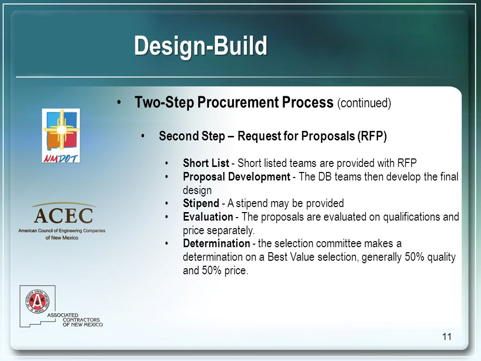 Design-Build Two-Step Procurement Process (continued) Second Step – Request for Proposals (RFP) Short List - Short listed teams are provided with RFP Proposal Development - The DB teams then develop the final design Stipend - A stipend may be provided Evaluation - The proposals are evaluated on qualifications and price separately.