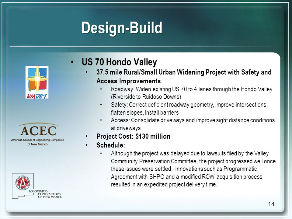 Design-Build US 70 Hondo Valley 37.5 mile Rural/Small Urban Widening Project with Safety and Access Improvements Roadway: Widen existing US 70 to 4 lanes through the Hondo Valley (Riverside to Ruidoso Downs) Safety: Correct deficient roadway geometry, improve intersections, flatten slopes, install barriers Access: Consolidate driveways and improve sight distance conditions at driveways Project Cost: $130 million Schedule: Although the project was delayed due to lawsuits filed by the Valley Community Preservation Committee, the project progressed well once these issues were settled.