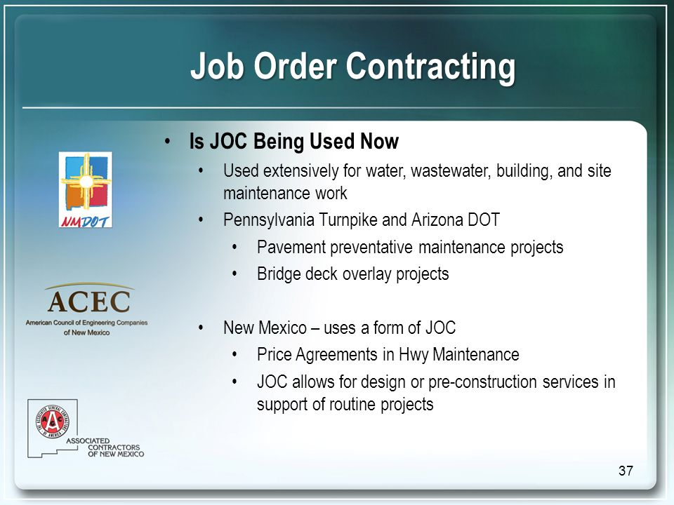 Is JOC Being Used Now Used extensively for water, wastewater, building, and site maintenance work Pennsylvania Turnpike and Arizona DOT Pavement preventative maintenance projects Bridge deck overlay projects New Mexico – uses a form of JOC Price Agreements in Hwy Maintenance JOC allows for design or pre-construction services in support of routine projects Job Order Contracting 37