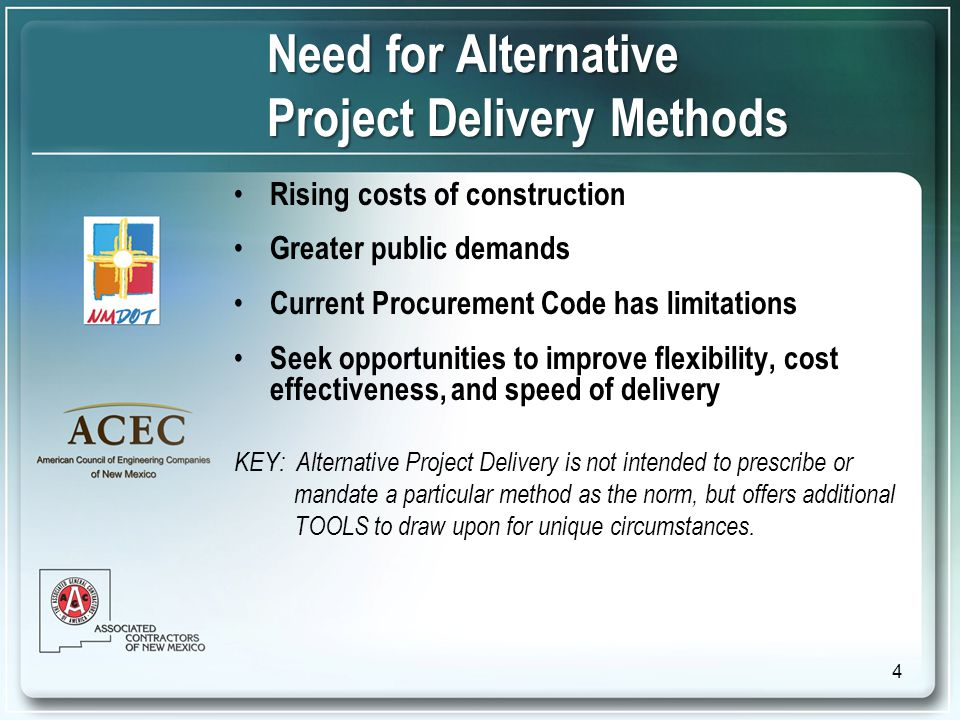Need for Alternative Project Delivery Methods Rising costs of construction Greater public demands Current Procurement Code has limitations Seek opportunities to improve flexibility, cost effectiveness, and speed of delivery KEY: Alternative Project Delivery is not intended to prescribe or mandate a particular method as the norm, but offers additional TOOLS to draw upon for unique circumstances.