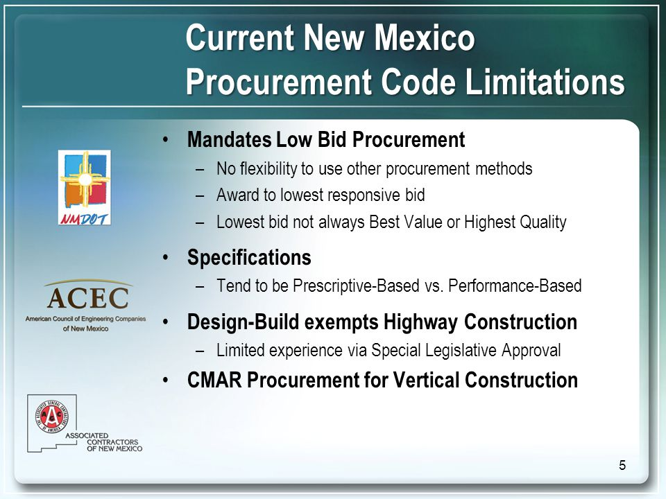 Current New Mexico Procurement Code Limitations Mandates Low Bid Procurement –No flexibility to use other procurement methods –Award to lowest responsive bid –Lowest bid not always Best Value or Highest Quality Specifications –Tend to be Prescriptive-Based vs.
