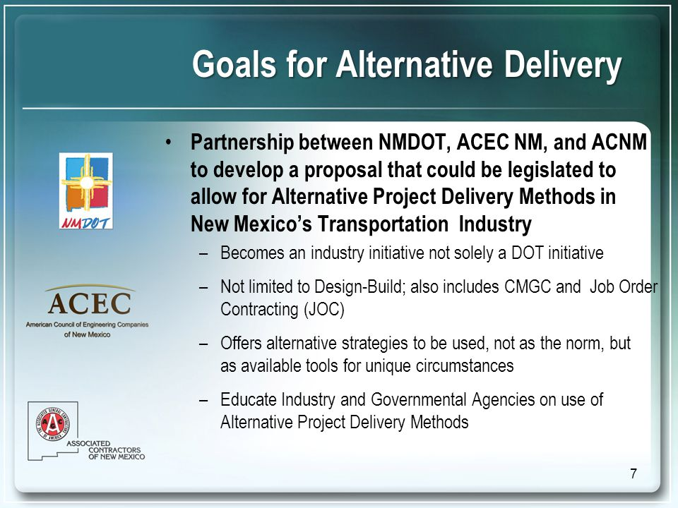 Goals for Alternative Delivery Partnership between NMDOT, ACEC NM, and ACNM to develop a proposal that could be legislated to allow for Alternative Project Delivery Methods in New Mexico's Transportation Industry –Becomes an industry initiative not solely a DOT initiative –Not limited to Design-Build; also includes CMGC and Job Order Contracting (JOC) –Offers alternative strategies to be used, not as the norm, but as available tools for unique circumstances –Educate Industry and Governmental Agencies on use of Alternative Project Delivery Methods 7