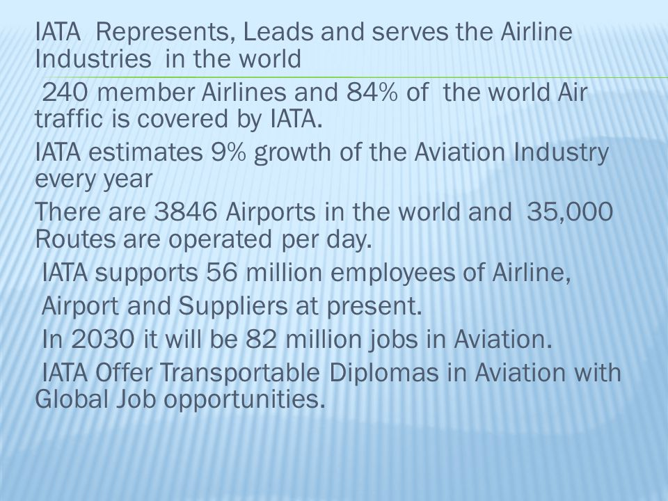 IATA Represents, Leads and serves the Airline Industries in the world 240 member Airlines and 84% of the world Air traffic is covered by IATA. IATA es