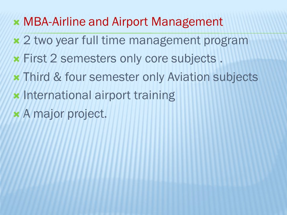  MBA-Airline and Airport Management  2 two year full time management program  First 2 semesters only core subjects.  Third & four semester only Av