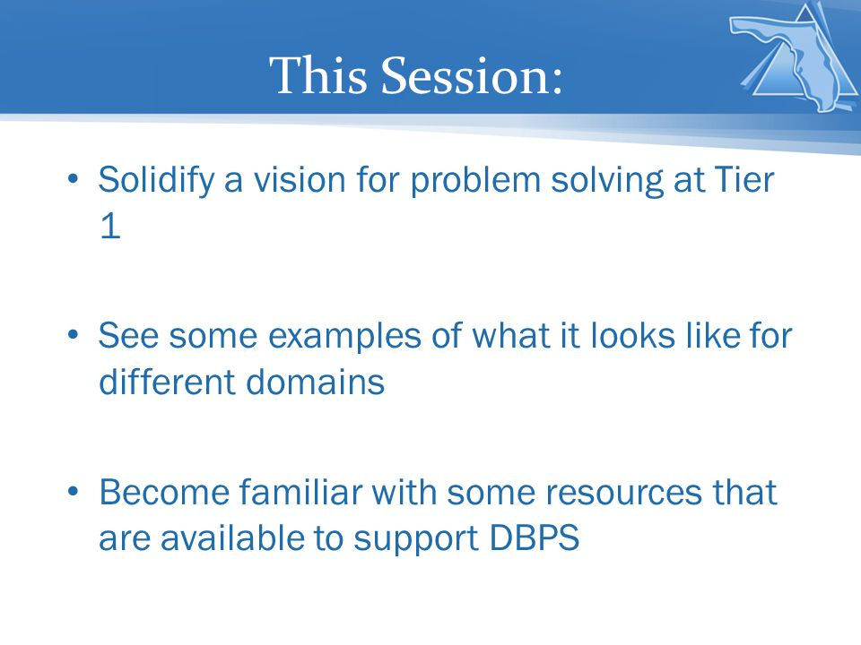 This Session: Solidify a vision for problem solving at Tier 1 See some examples of what it looks like for different domains Become familiar with some resources that are available to support DBPS