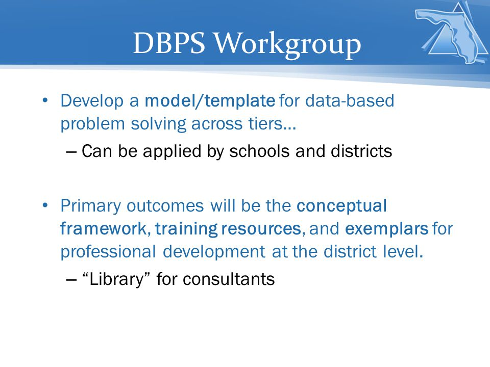 DBPS Workgroup Develop a model/template for data-based problem solving across tiers… – Can be applied by schools and districts Primary outcomes will be the conceptual framework, training resources, and exemplars for professional development at the district level.