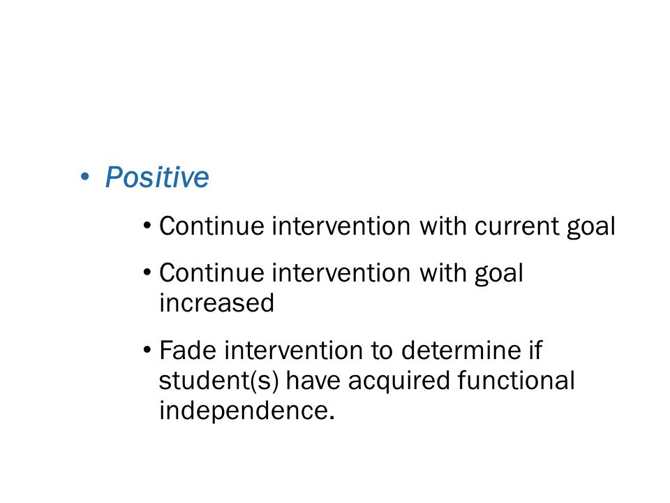 Decisions What to do if RtI is: Positive Continue intervention with current goal Continue intervention with goal increased Fade intervention to determine if student(s) have acquired functional independence.