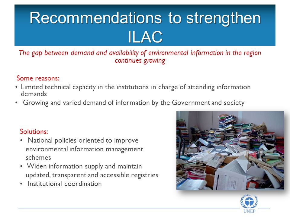 Recommendations to strengthen ILAC The gap between demand and availability of environmental information in the region continues growing Some reasons: Limited technical capacity in the institutions in charge of attending information demands Growing and varied demand of information by the Government and society Solutions: National policies oriented to improve environmental information management schemes Widen information supply and maintain updated, transparent and accessible registries Institutional coordination