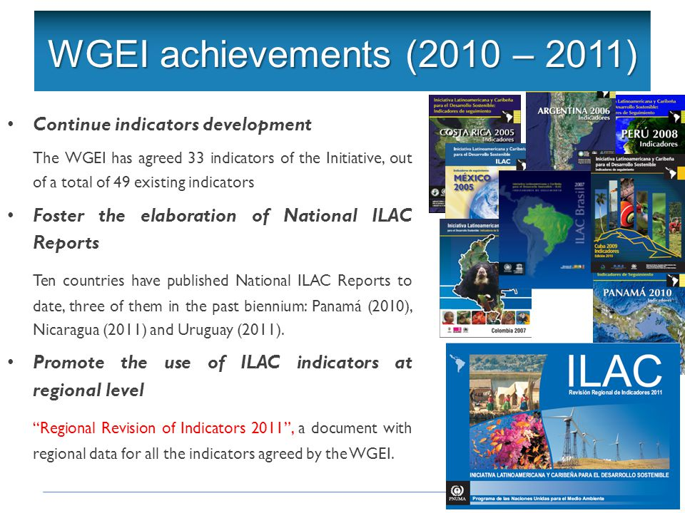 Continue indicators development The WGEI has agreed 33 indicators of the Initiative, out of a total of 49 existing indicators Foster the elaboration of National ILAC Reports Ten countries have published National ILAC Reports to date, three of them in the past biennium: Panamá (2010), Nicaragua (2011) and Uruguay (2011).