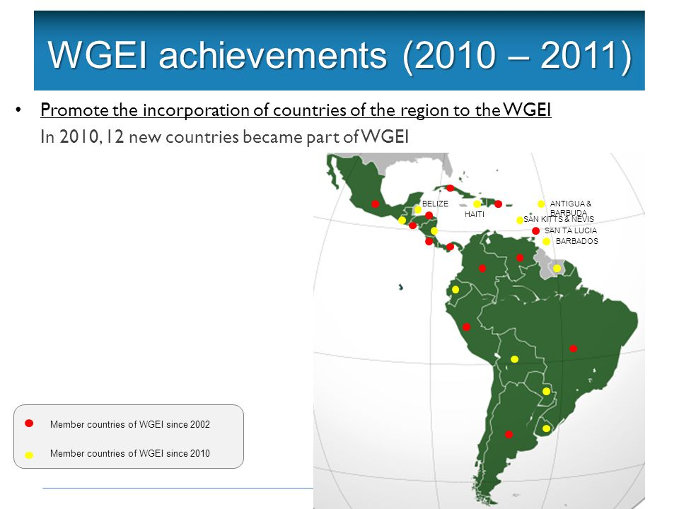Objetivos de la Red Intergubernamental Acuerdo Marco WGEI achievements (2010 – 2011) Promote the incorporation of countries of the region to the WGEI In 2010, 12 new countries became part of WGEI Member countries of WGEI since 2002 Member countries of WGEI since 2010 BELIZE ANTIGUA & BARBUDA BARBADOS SAN KITTS & NEVIS HAITI SAN TA LUCIA