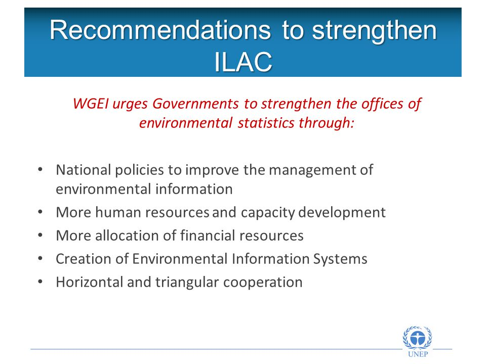 Recommendations to strengthen ILAC WGEI urges Governments to strengthen the offices of environmental statistics through: National policies to improve the management of environmental information More human resources and capacity development More allocation of financial resources Creation of Environmental Information Systems Horizontal and triangular cooperation