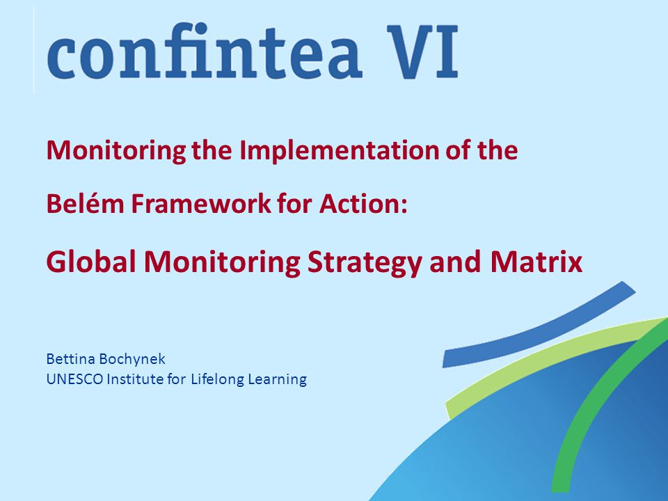 Monitoring the Implementation of the Belém Framework for Action: Global Monitoring Strategy and Matrix Bettina Bochynek UNESCO Institute for Lifelong Learning