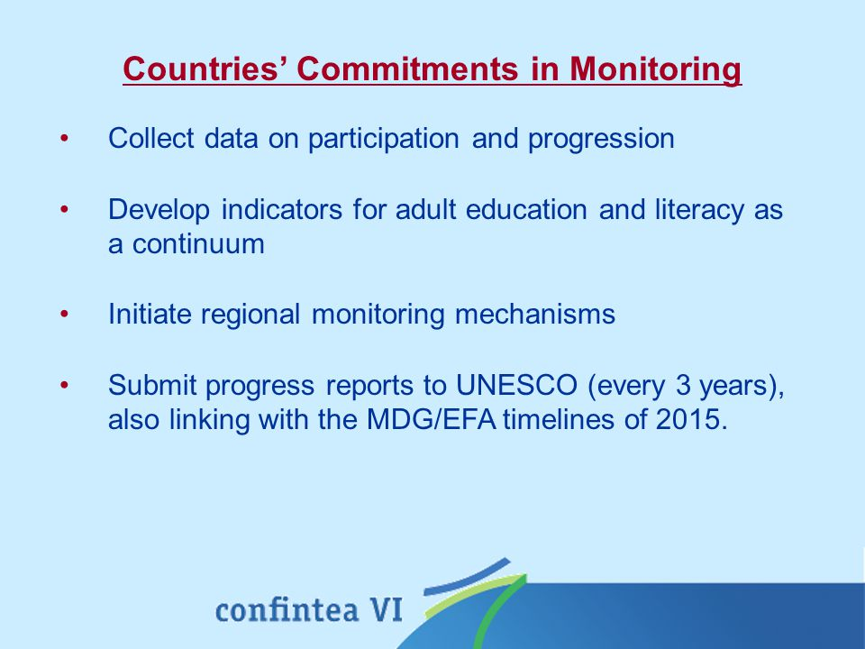 Collect data on participation and progression Develop indicators for adult education and literacy as a continuum Initiate regional monitoring mechanisms Submit progress reports to UNESCO (every 3 years), also linking with the MDG/EFA timelines of 2015.