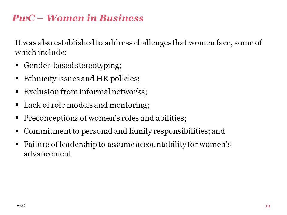 PwC 14 PwC – Women in Business It was also established to address challenges that women face, some of which include:  Gender-based stereotyping;  Ethnicity issues and HR policies;  Exclusion from informal networks;  Lack of role models and mentoring;  Preconceptions of women's roles and abilities;  Commitment to personal and family responsibilities; and  Failure of leadership to assume accountability for women's advancement