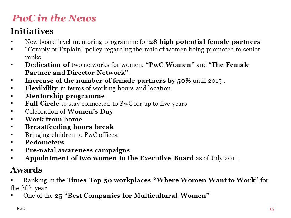 PwC 15 PwC in the News Initiatives  New board level mentoring programme for 28 high potential female partners  Comply or Explain policy regarding the ratio of women being promoted to senior ranks.