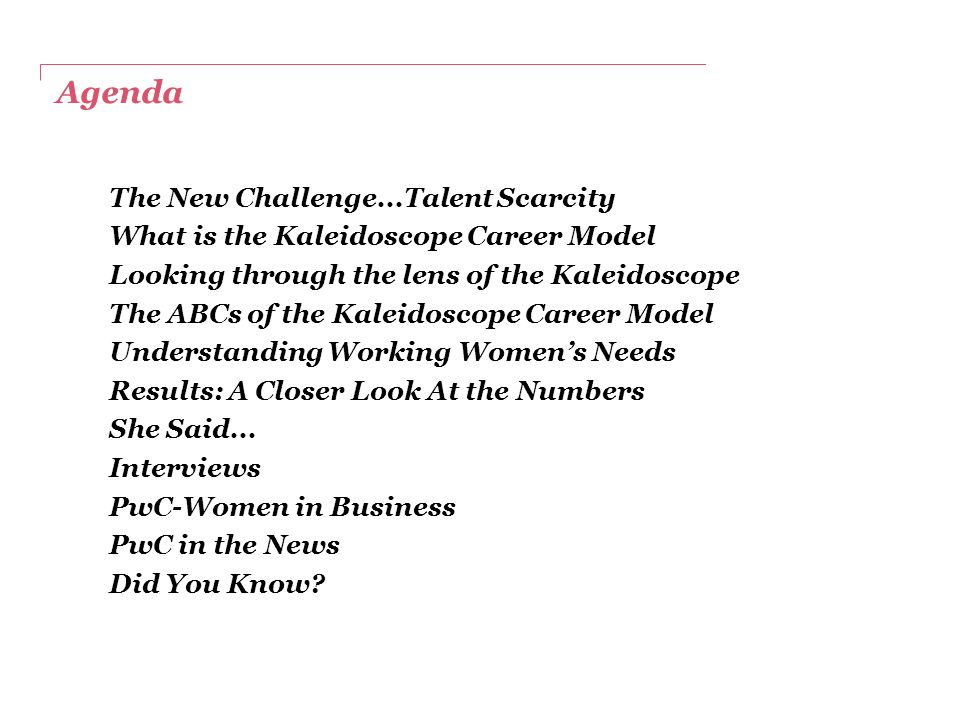 Agenda The New Challenge...Talent Scarcity What is the Kaleidoscope Career Model Looking through the lens of the Kaleidoscope The ABCs of the Kaleidoscope Career Model Understanding Working Women's Needs Results: A Closer Look At the Numbers She Said...