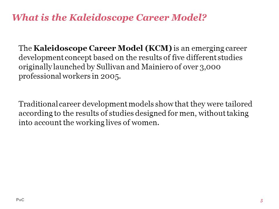 PwC 5 The Kaleidoscope Career Model (KCM) is an emerging career development concept based on the results of five different studies originally launched by Sullivan and Mainiero of over 3,000 professional workers in 2005.