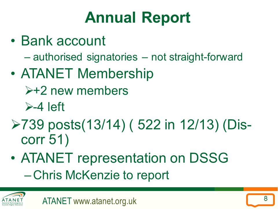 ATANET www.atanet.org.uk 8 Annual Report Bank account –authorised signatories – not straight-forward ATANET Membership  +2 new members  -4 left  739 posts(13/14) ( 522 in 12/13) (Dis- corr 51) ATANET representation on DSSG –Chris McKenzie to report