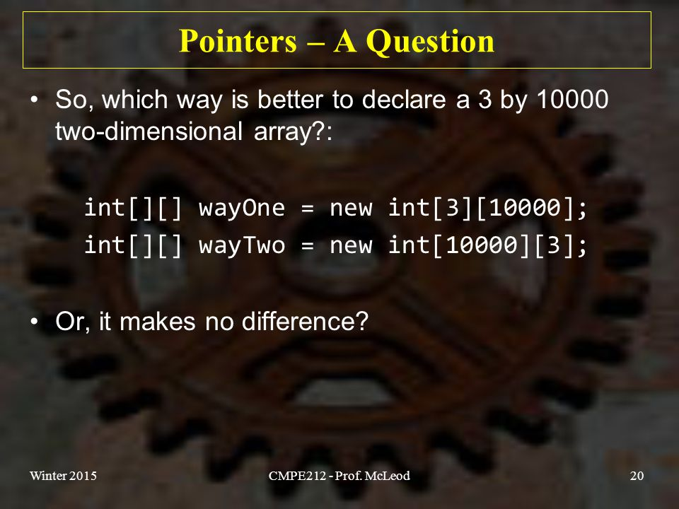 Pointers – A Question So, which way is better to declare a 3 by 10000 two-dimensional array?: int[][] wayOne = new int[3][10000]; int[][] wayTwo = new int[10000][3]; Or, it makes no difference.