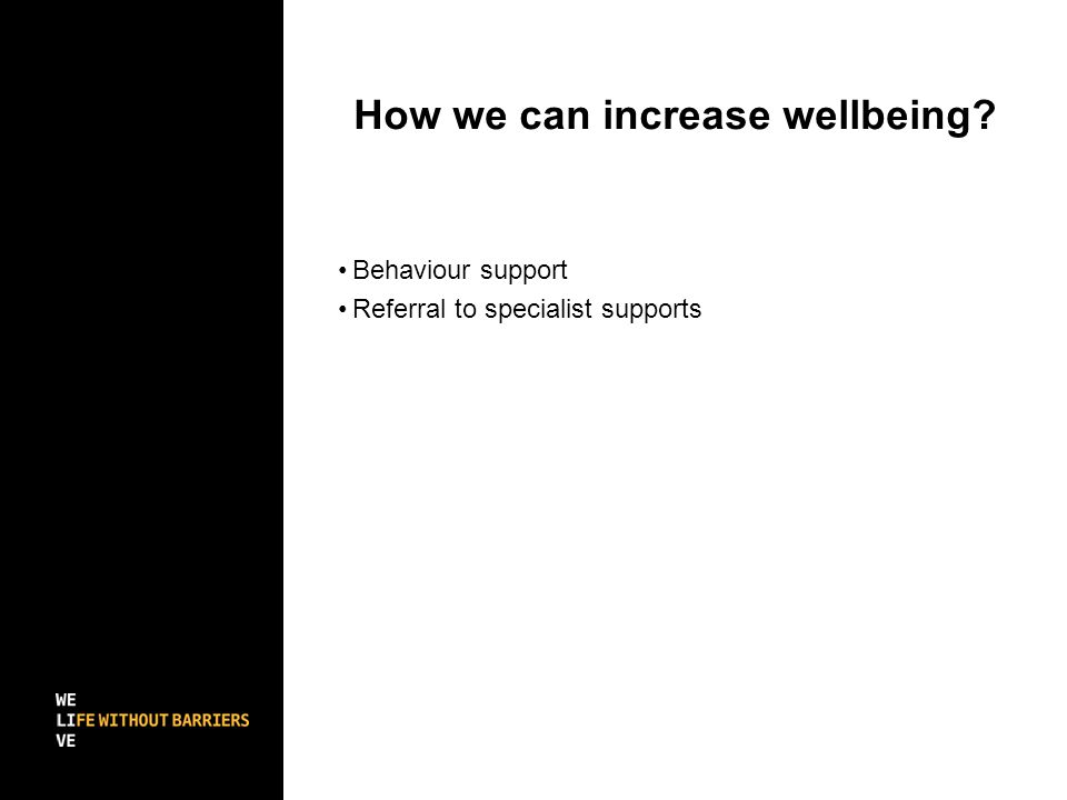 How we can increase wellbeing Behaviour support Referral to specialist supports
