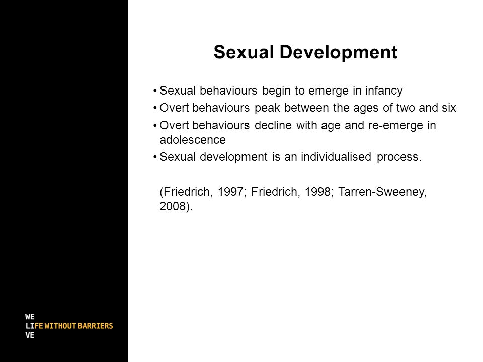 Sexual Development Sexual behaviours begin to emerge in infancy Overt behaviours peak between the ages of two and six Overt behaviours decline with age and re-emerge in adolescence Sexual development is an individualised process.