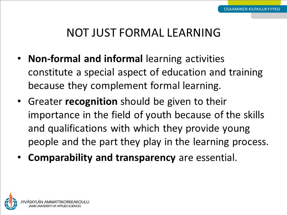 NOT JUST FORMAL LEARNING Non-formal and informal learning activities constitute a special aspect of education and training because they complement for