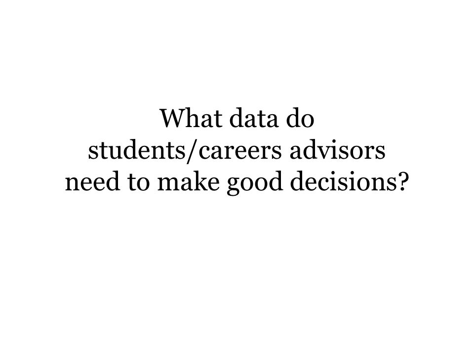 What data do students/careers advisors need to make good decisions?