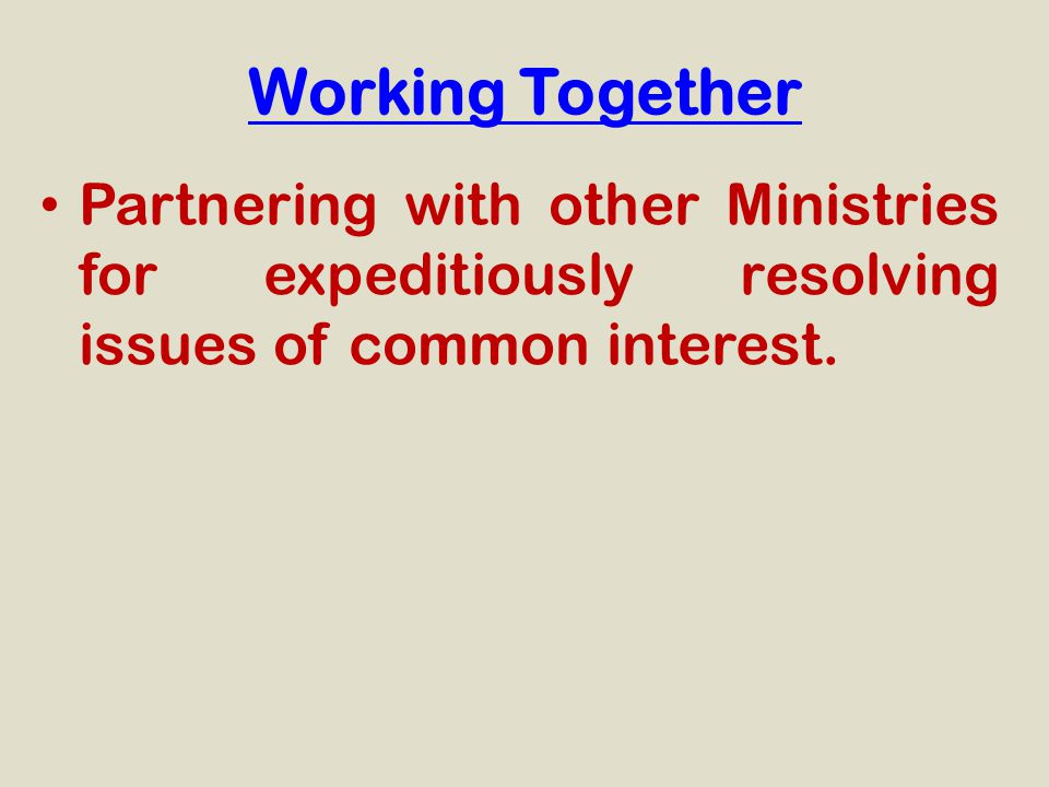 Working Together Partnering with other Ministries for expeditiously resolving issues of common interest.
